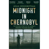 Midnight in Chernobyl: The Untold Story of the World's Greatest Nuclear Disaster by Adam Higginbotham, 9780552172899