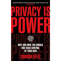 Privacy is Power: Why and How You Should Take Back Control of Your Data by Carissa Veliz, 9780552177719