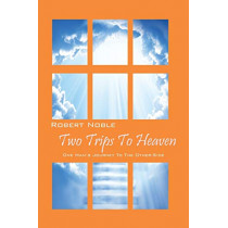 Two Trips to Heaven: One Man's Journey to the Other-Side by Robert Noble, 9780578125183
