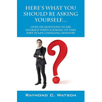 Here's What You Should Be Asking Yourself... Over 250 Questions to Ask Yourself When Looking to Create Life Changing Ministry by Raymond C Watson, 9780578136189