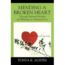 Mending a Broken Heart: Through Spiritual Healing and Waiting on Ordained Love by Tonya K Austin, 9780578181455