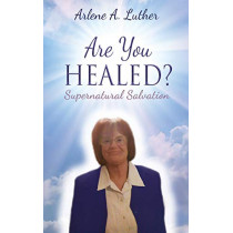 Are You Healed? Supernatural Salvation by Arlene A Luther, 9780578184920