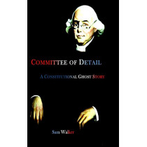 Committee of Detail A Constitutional Ghost Story by Sam Walker, 9780578223605