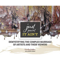 Just Paint, It Ain't: Demystifying the Complex Marriage of Artists and Their Viewers by Kim Howes Zabbia, 9780578473291