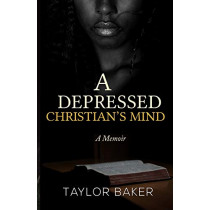 A Depressed Christian's Mind: A Memoir by Taylor a Baker, 9780578498249