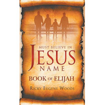 Must Believe in Jesus' Name: Book of Elijah by Ricky Eugene Woods, 9780578560434