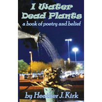I Water Dead Plants: a book of poetry and belief by Heather J Kirk, 9780578622613