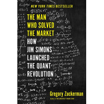 The Man Who Solved the Market: How Jim Simons Launched the Quant Revolution by Gregory Zuckerman, 9780593086315