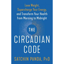 The Circadian Code: Lose Weight, Supercharge Your Energy, and Transform Your Health from Morning to Midnight by Satchin Panda, 9780593135907