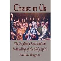 Christ in Us: The Exalted Christ and the Indwelling of the Holy Spirit by Paul, Hughes, 9780615138404