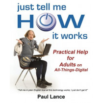 Just Tell Me How It Works: Practical Help for Adults on All-Things-Digital by Paul Lance, 9780615842332