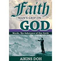 Faith, Man's Grip on God by Aikins Doh, 9780646947907