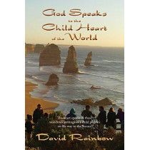 God Speaks to the Child Heart of the World: The heart speaks in these wondrous writings of a child warrior on his way to the Source by David Rainbow, 9780648038504