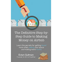 The Definitive Step-by-Step Guide to Making Money on Airbnb: Learn the Secrets for Getting Found More Often, Selling Your Space and Making More Money by Evian Gutman, 9780648091110