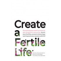 Create a Fertile Life: Everything You Need to Know to Get Pregnant Naturally, Boost Your Fertility, Prevent Miscarriage and Improve Your Success with Ivf by Gina Fox, 9780648391104