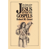 Jesus after the Gospels: The Christ of the Second Century by Robert M. Grant, 9780664221881