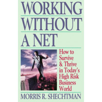 Working Without a Net: How to Survive & Thrive in Today's High Risk Business World by Morris R. Schectman, 9780671535810