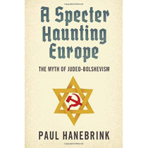 A Specter Haunting Europe: The Myth of Judeo-Bolshevism by Paul Hanebrink, 9780674047686
