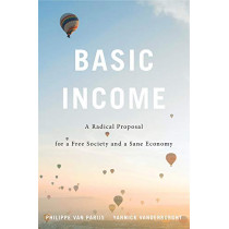 Basic Income: A Radical Proposal for a Free Society and a Sane Economy by Philippe Van Parijs, 9780674237469