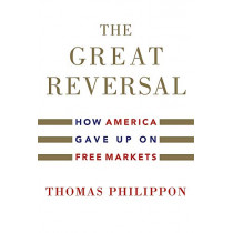 The Great Reversal: How America Gave Up on Free Markets by Thomas Philippon, 9780674237544