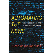 Automating the News: How Algorithms Are Rewriting the Media by Nicholas Diakopoulos, 9780674976986