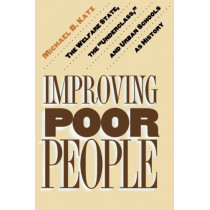 """Improving Poor People: The Welfare State, the """"Underclass,"""" and Urban Schools as History by Michael B. Katz, 9780691016054"""