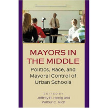 Mayors in the Middle: Politics, Race, and Mayoral Control of Urban Schools by Jeffrey R. Henig, 9780691115078