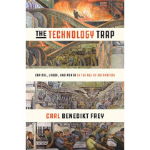 The Technology Trap: Capital, Labor, and Power in the Age of Automation by Carl Benedikt Frey, 9780691172798