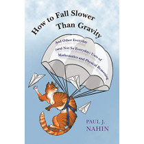 How to Fall Slower Than Gravity: And Other Everyday (and Not So Everyday) Uses of Mathematics and Physical Reasoning by Paul J. Nahin, 9780691176918
