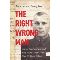 The Right Wrong Man: John Demjanjuk and the Last Great Nazi War Crimes Trial by Lawrence Douglas, 9780691178257