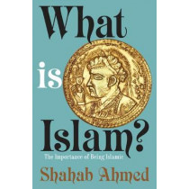 What Is Islam?: The Importance of Being Islamic by Shahab Ahmed, 9780691178318
