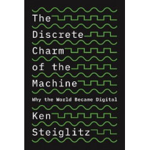 The Discrete Charm of the Machine: Why the World Became Digital by Ken Steiglitz, 9780691179438