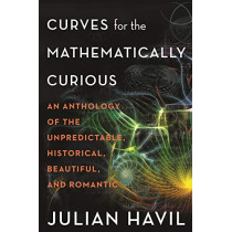 Curves for the Mathematically Curious: An Anthology of the Unpredictable, Historical, Beautiful, and Romantic by Julian Havil, 9780691180052