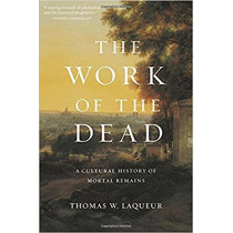 The Work of the Dead: A Cultural History of Mortal Remains by Thomas W. Laqueur, 9780691180939