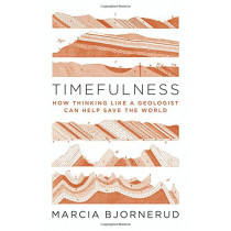 Timefulness: How Thinking Like a Geologist Can Help Save the World by Marcia Bjornerud, 9780691181202
