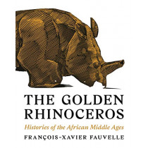 The Golden Rhinoceros: Histories of the African Middle Ages by Francois-Xavier Fauvelle, 9780691181264