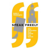 Speak Freely: Why Universities Must Defend Free Speech by Keith E. Whittington, 9780691181608