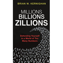 Millions, Billions, Zillions: Defending Yourself in a World of Too Many Numbers by Brian Kernighan, 9780691182773