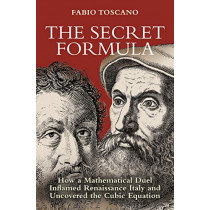 The Secret Formula: How a Mathematical Duel Inflamed Renaissance Italy and Uncovered the Cubic Equation by Fabio Toscano, 9780691183671