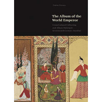 The Album of the World Emperor: Cross-Cultural Collecting and the Art of Album-Making in Seventeenth-Century Istanbul by Emine Fetvaci, 9780691189154