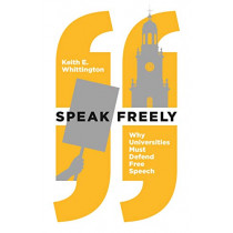 Speak Freely: Why Universities Must Defend Free Speech by Keith E. Whittington, 9780691191522