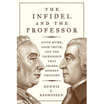 The Infidel and the Professor: David Hume, Adam Smith, and the Friendship That Shaped Modern Thought by Dennis C. Rasmussen, 9780691192284
