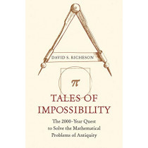 Tales of Impossibility: The 2000-Year Quest to Solve the Mathematical Problems of Antiquity by David S. Richeson, 9780691192963