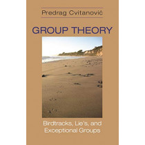 Group Theory: Birdtracks, Lie's, and Exceptional Groups by Predrag Cvitanovic, 9780691202983