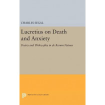Lucretius on Death and Anxiety: Poetry and Philosophy in DE RERUM NATURA by Charles Segal, 9780691631479