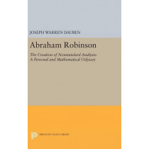 Abraham Robinson: The Creation of Nonstandard Analysis, A Personal and Mathematical Odyssey by Joseph Warren Dauben, 9780691632360