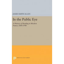 In the Public Eye: A History of Reading in Modern France, 1800-1940 by James Smith Allen, 9780691633367