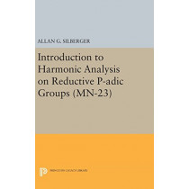 Introduction to Harmonic Analysis on Reductive P-adic Groups. (MN-23): Based on lectures by Harish-Chandra at The Institute for Advanced Study, 1971-73 by Allan G. Silberger, 9780691639376