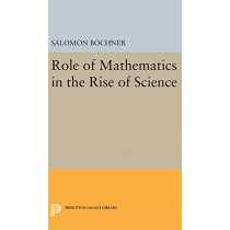 Role of Mathematics in the Rise of Science by Salomon Bochner, 9780691642505