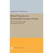 Royal Taxation in Fourteenth-Century France: The Development of War Financing, 1322-1359 by John Bell Henneman, 9780691647005